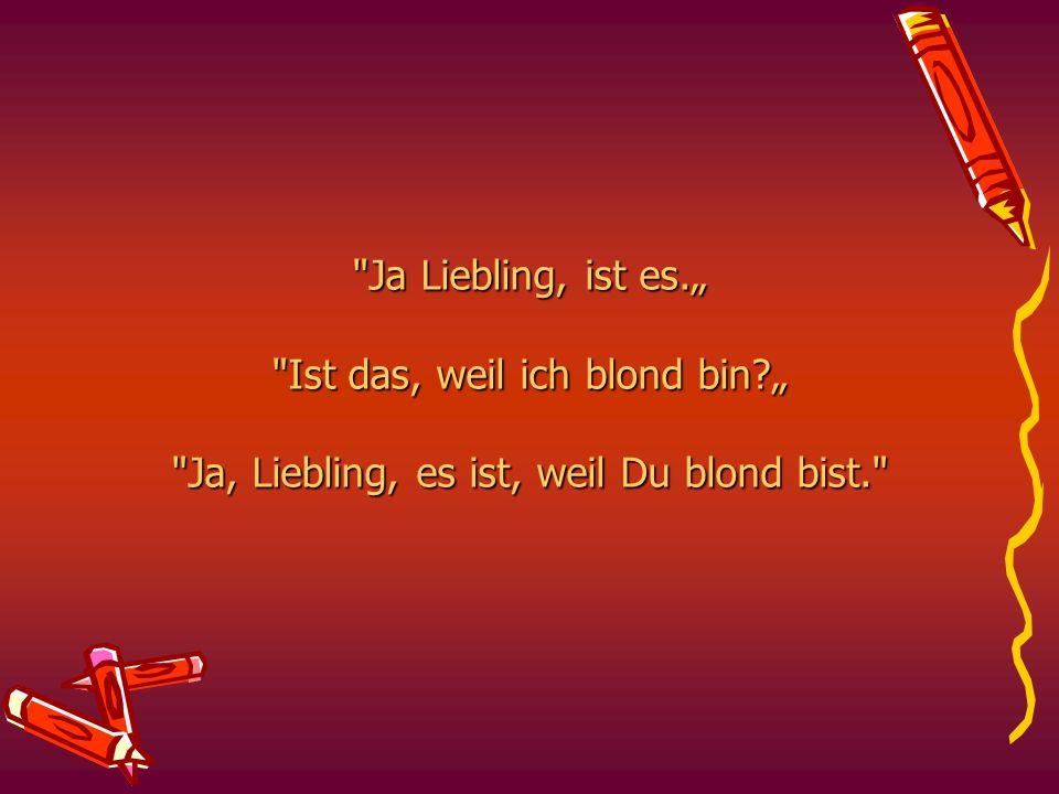 """Ja Liebling, ist es. """" Ist das, weil ich blond bin"""