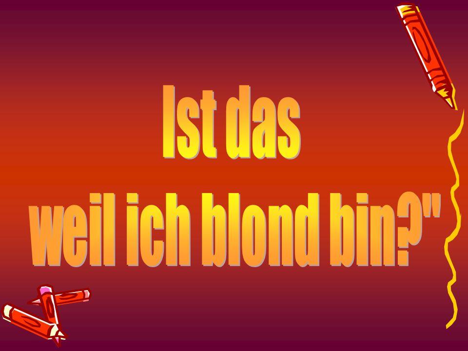 Ist das weil ich blond bin
