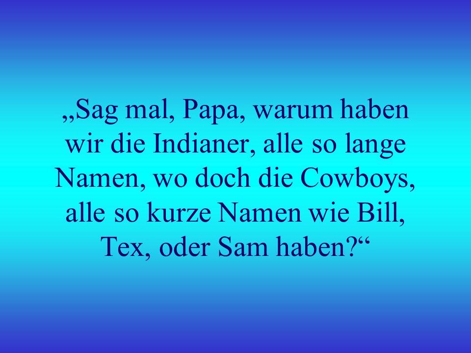 """""""Sag mal, Papa, warum haben wir die Indianer, alle so lange Namen, wo doch die Cowboys, alle so kurze Namen wie Bill, Tex, oder Sam haben"""
