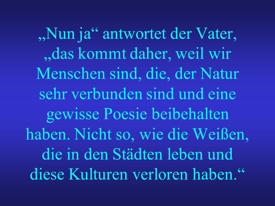 """""""Nun ja antwortet der Vater, """"das kommt daher, weil wir Menschen sind, die, der Natur sehr verbunden sind und eine gewisse Poesie beibehalten haben."""