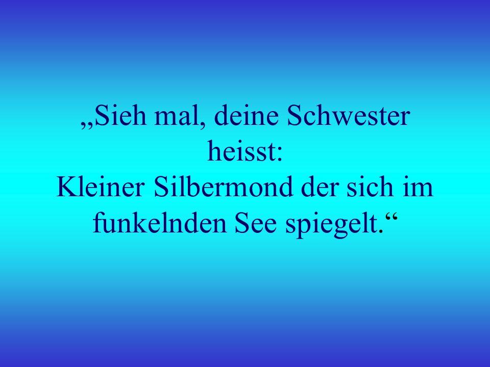 """""""Sieh mal, deine Schwester heisst: Kleiner Silbermond der sich im funkelnden See spiegelt."""