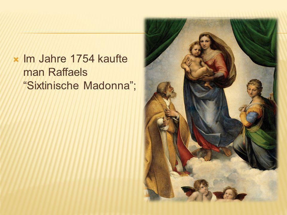 Im Jahre 1754 kaufte man Raffaels Sixtinische Madonna ;