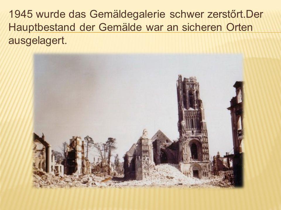 1945 wurde das Gemäldegalerie schwer zerstőrt