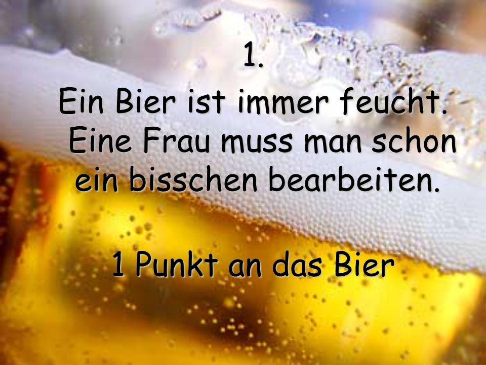 1. Ein Bier ist immer feucht. Eine Frau muss man schon ein bisschen bearbeiten. 1 Punkt an das Bier.