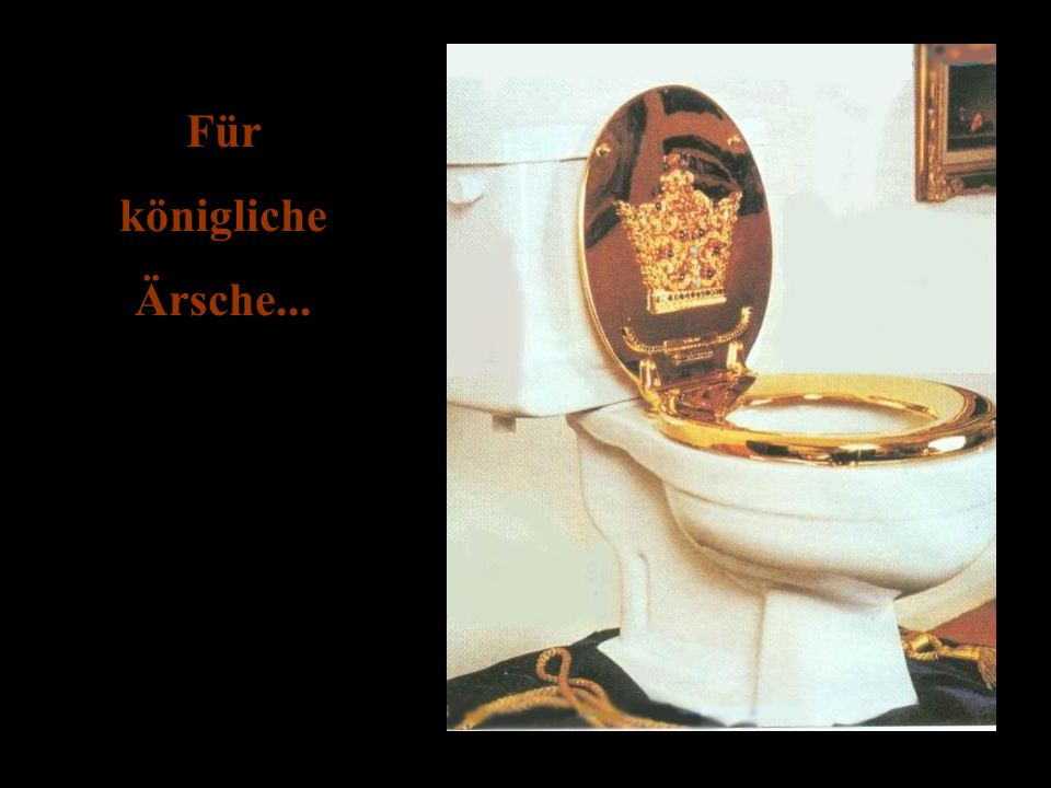 Für königliche Ärsche...