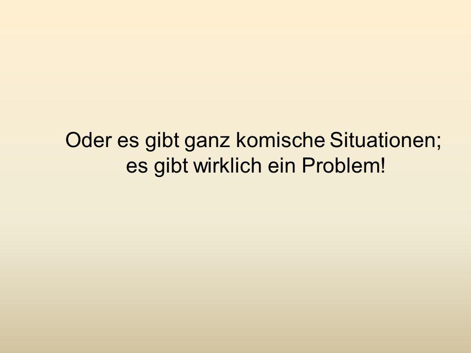 Oder es gibt ganz komische Situationen; es gibt wirklich ein Problem!