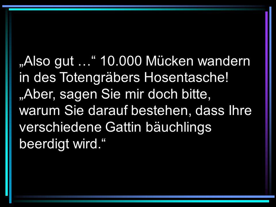 """""""Also gut … 10. 000 Mücken wandern in des Totengräbers Hosentasche"""