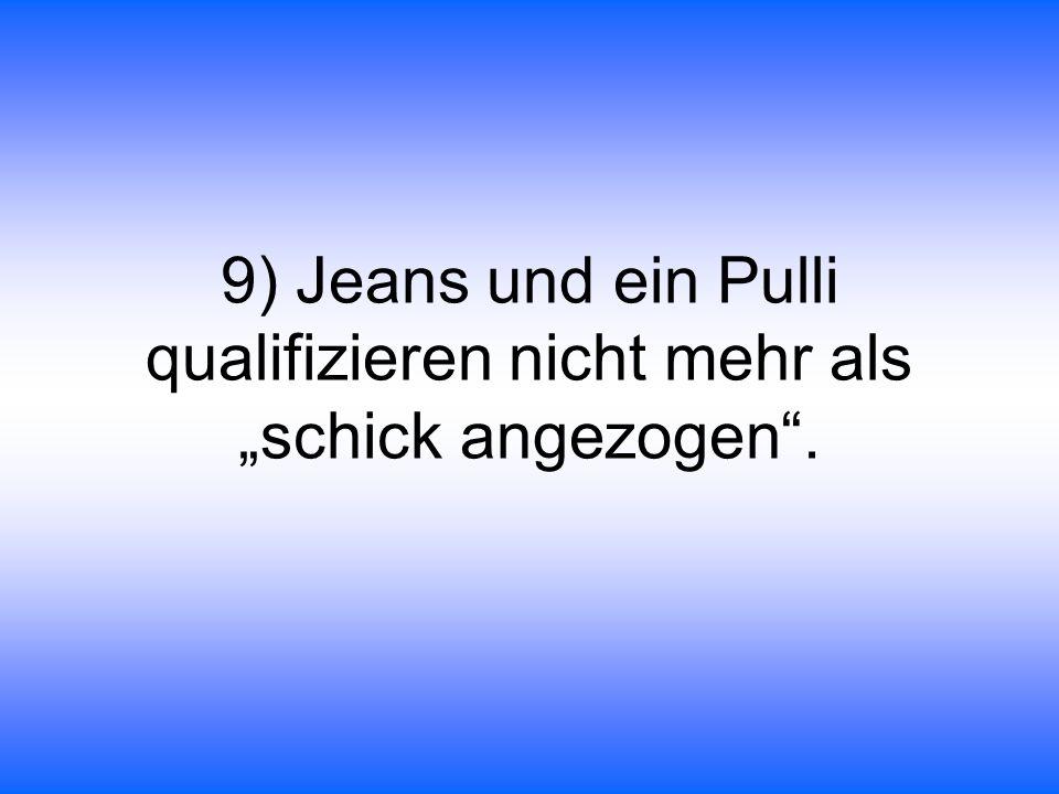 """9) Jeans und ein Pulli qualifizieren nicht mehr als """"schick angezogen ."""