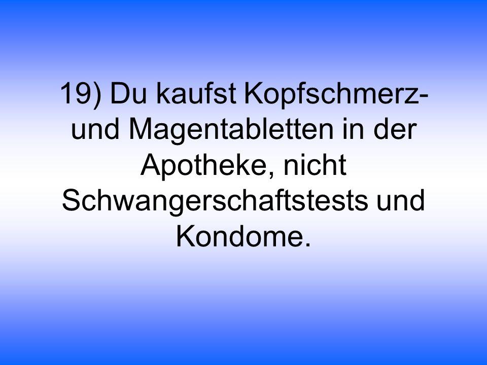 19) Du kaufst Kopfschmerz- und Magentabletten in der Apotheke, nicht Schwangerschaftstests und Kondome.