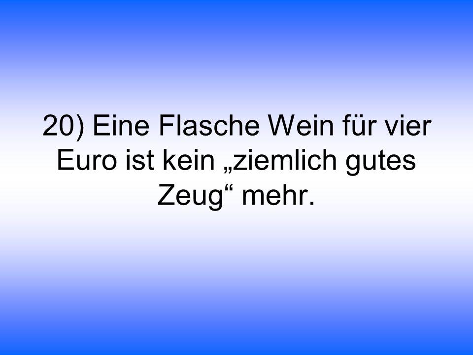 """20) Eine Flasche Wein für vier Euro ist kein """"ziemlich gutes Zeug mehr."""