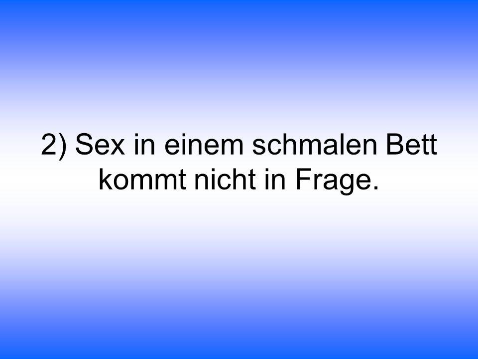 2) Sex in einem schmalen Bett kommt nicht in Frage.