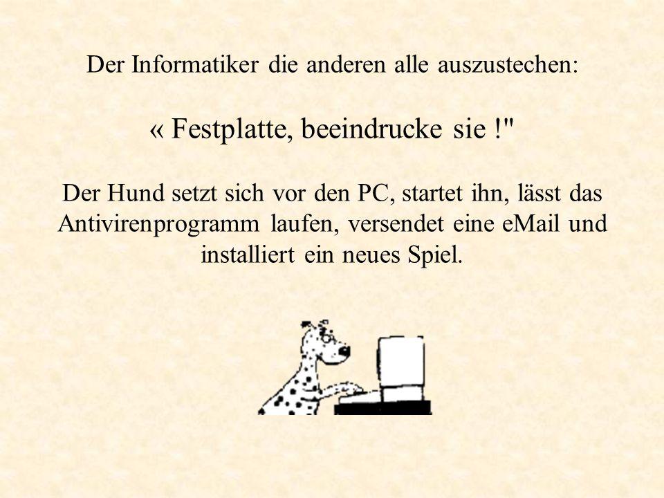 Der Informatiker die anderen alle auszustechen: « Festplatte, beeindrucke sie ! Der Hund setzt sich vor den PC, startet ihn, lässt das Antivirenprogramm laufen, versendet eine eMail und installiert ein neues Spiel.