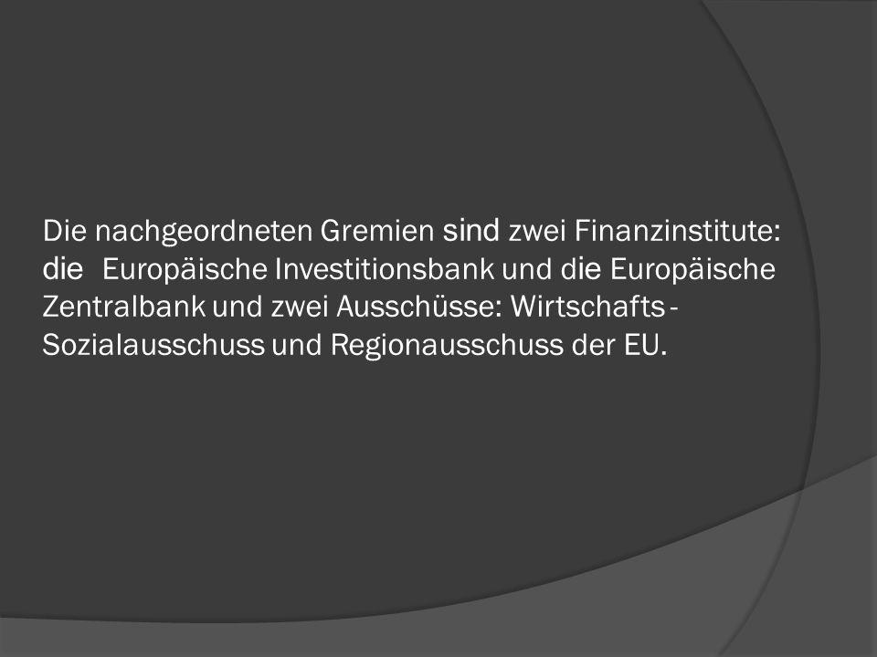Die nachgeordneten Gremien sind zwei Finanzinstitute: die Europäische Investitionsbank und die Europäische Zentralbank und zwei Ausschüsse: Wirtschafts - Sozialausschuss und Regionausschuss der EU.