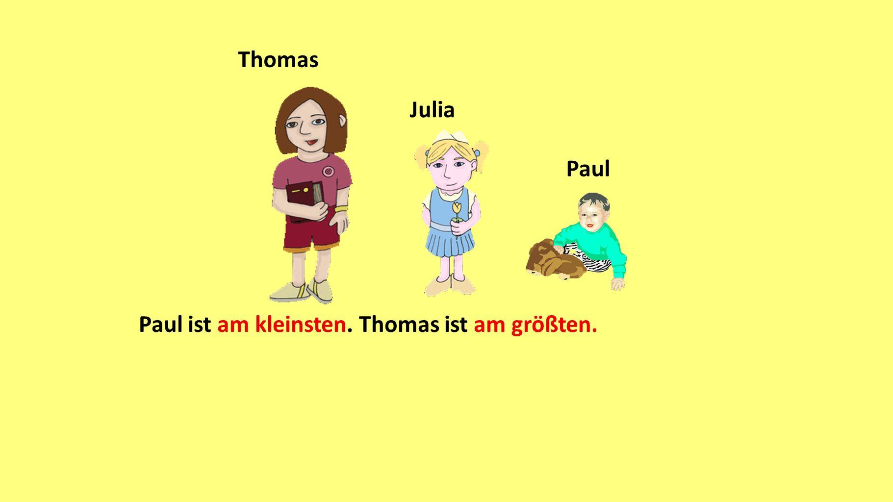 Thomas Julia Paul Paul ist am kleinsten. Thomas ist am größten.