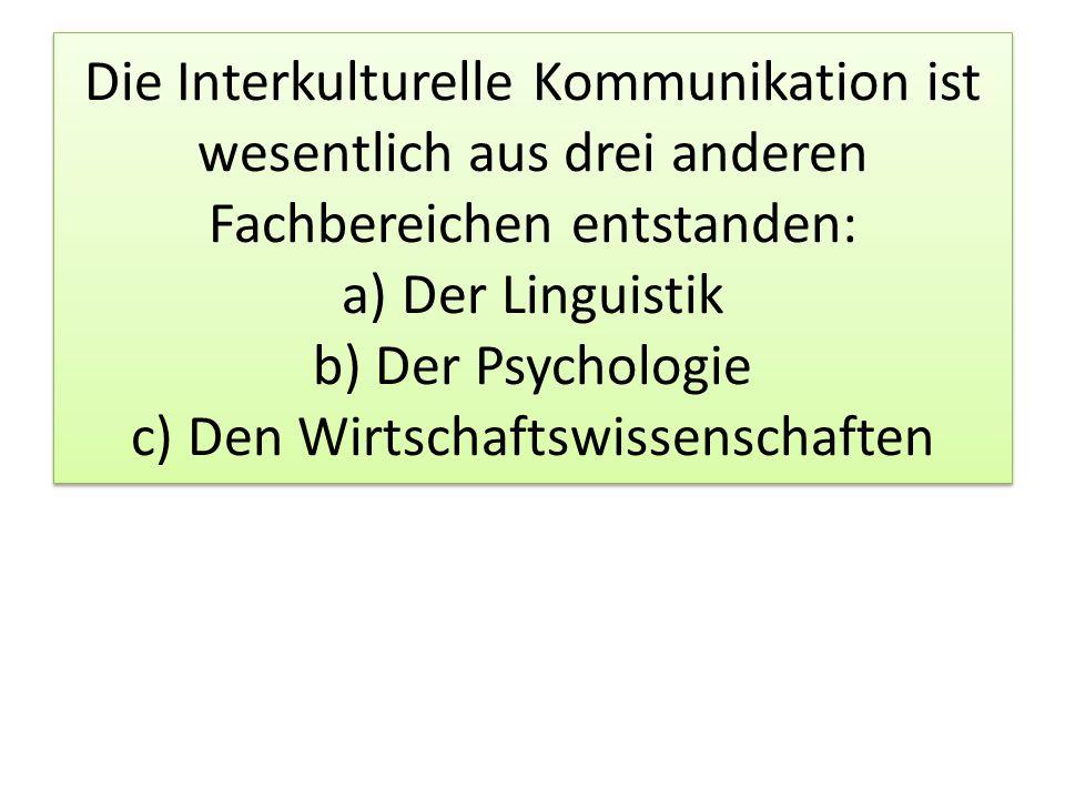 Die Interkulturelle Kommunikation ist wesentlich aus drei anderen Fachbereichen entstanden: a) Der Linguistik b) Der Psychologie c) Den Wirtschaftswissenschaften