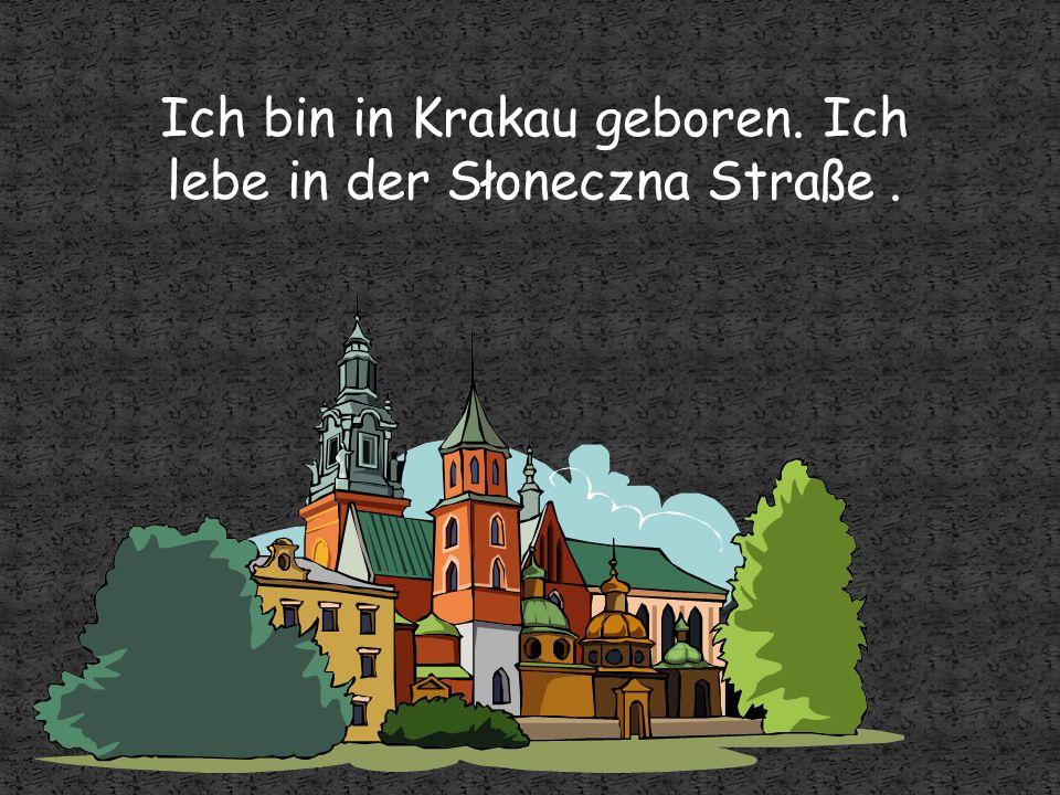 Ich bin in Krakau geboren. Ich lebe in der Słoneczna Straße .