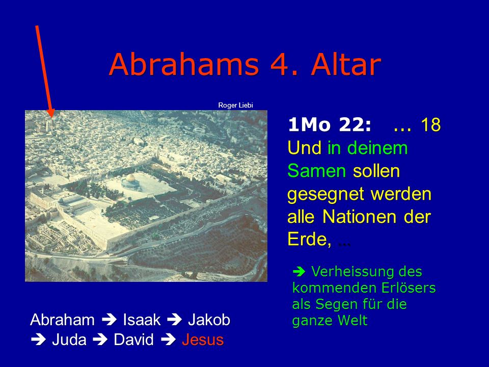 Abrahams 4. Altar Roger Liebi. 1Mo 22: ... 18 Und in deinem Samen sollen gesegnet werden alle Nationen der Erde, ...