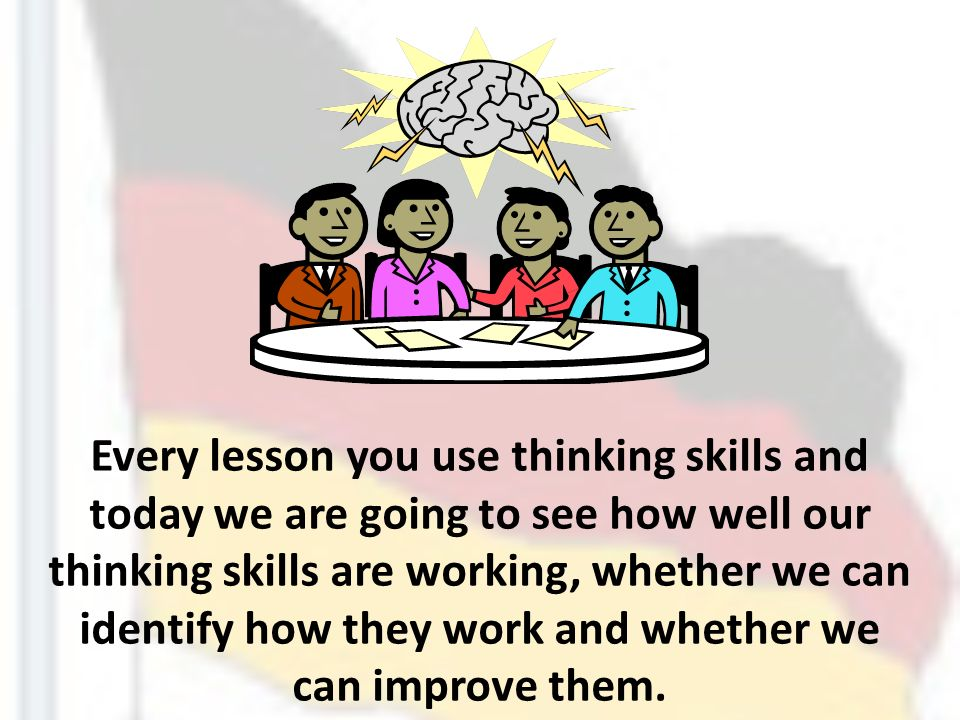 Every lesson you use thinking skills and today we are going to see how well our thinking skills are working, whether we can identify how they work and whether we can improve them.