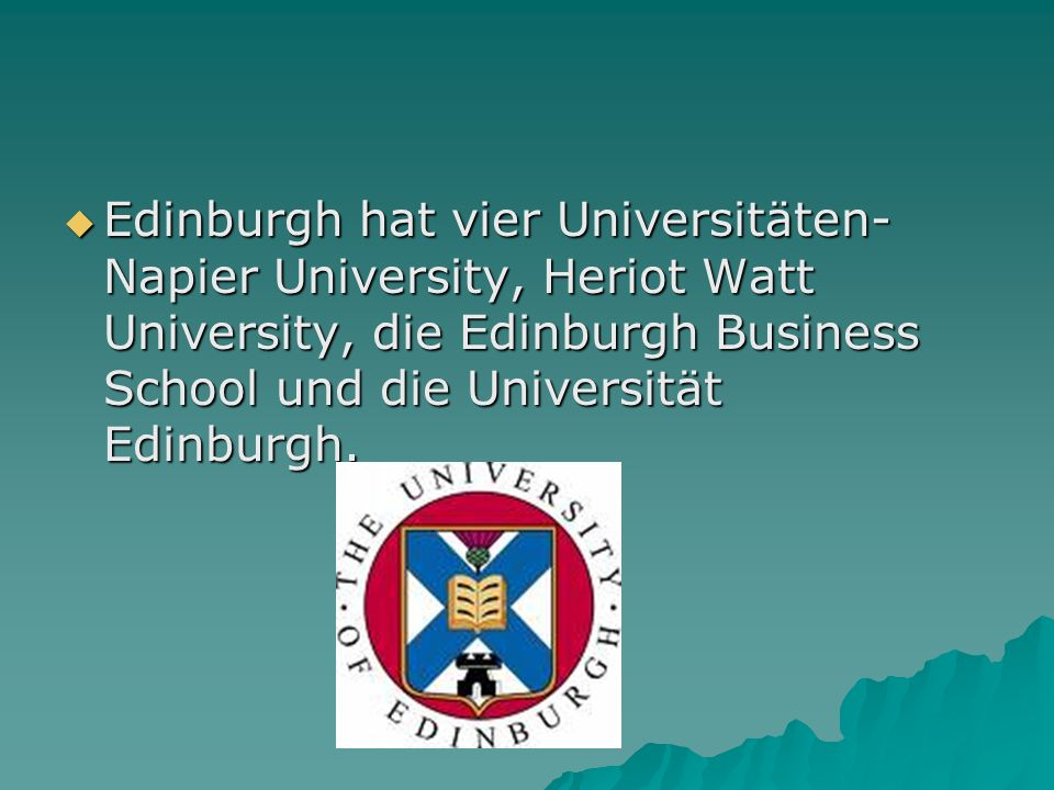 Edinburgh hat vier Universitäten- Napier University, Heriot Watt University, die Edinburgh Business School und die Universität Edinburgh.