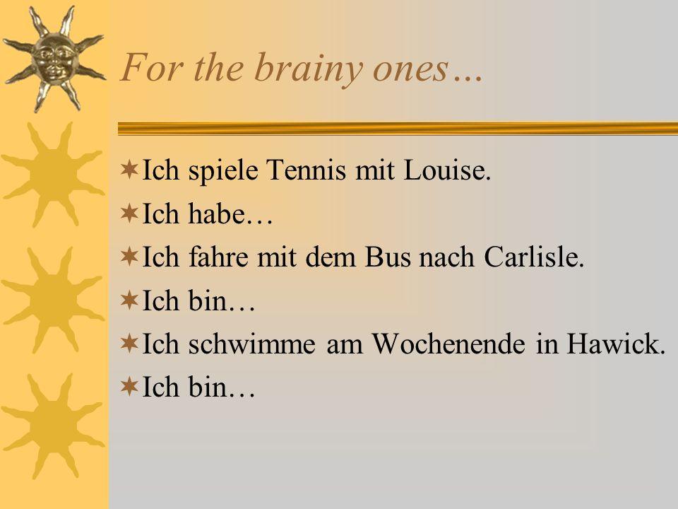 For the brainy ones… Ich spiele Tennis mit Louise. Ich habe…