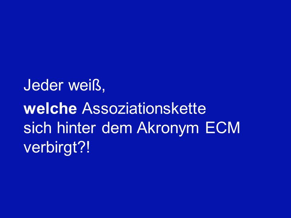 Jeder weiß, welche Assoziationskette sich hinter dem Akronym ECM verbirgt !