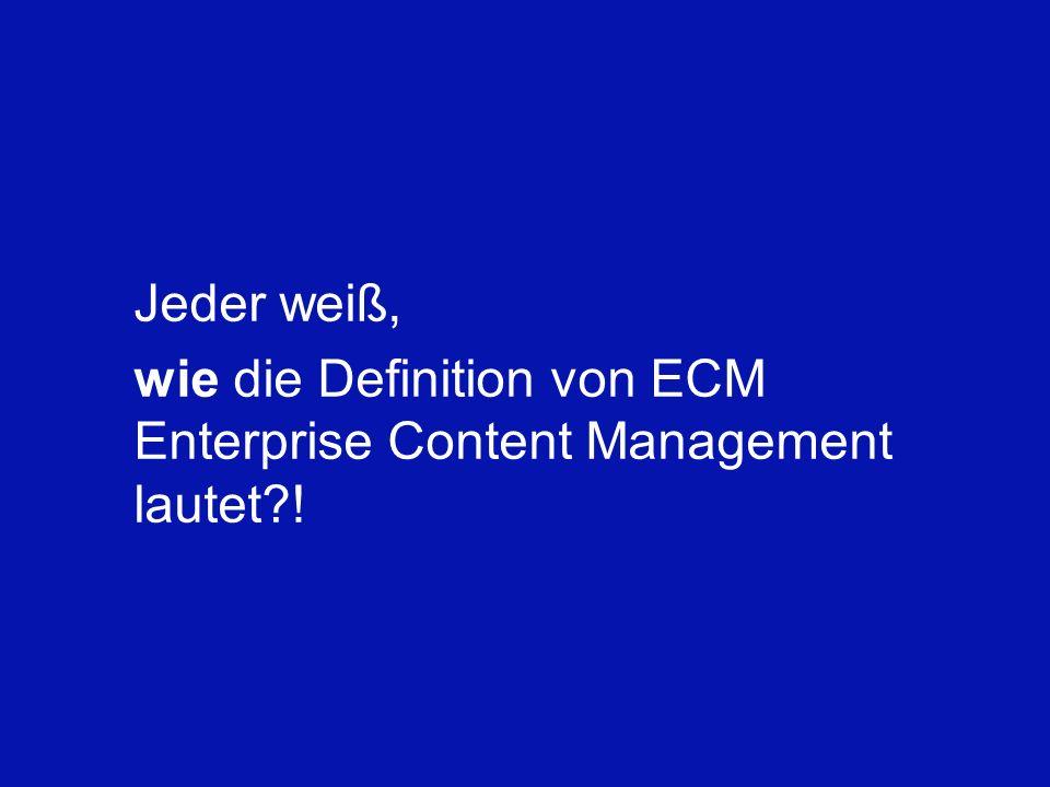 Jeder weiß, wie die Definition von ECM Enterprise Content Management lautet !