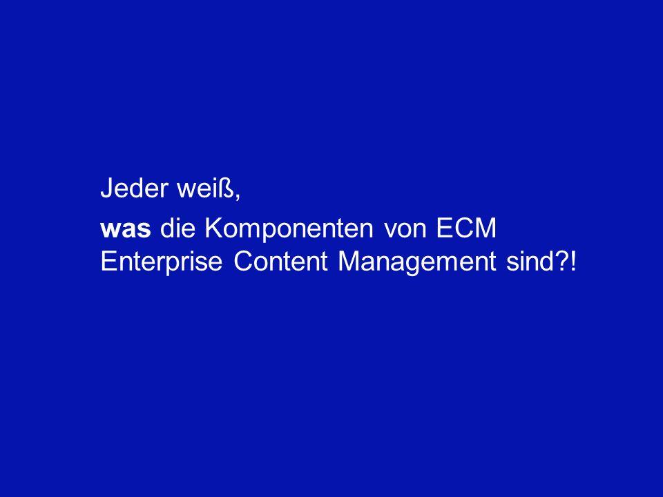 Jeder weiß, was die Komponenten von ECM Enterprise Content Management sind !