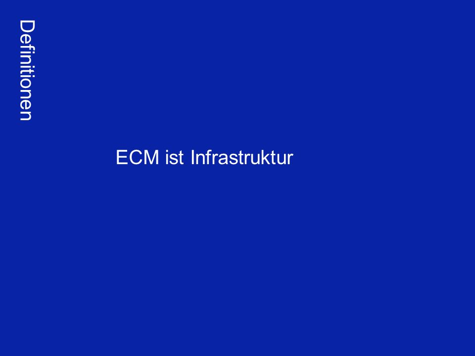 ECM als Infrastruktur Definitionen ECM ist Infrastruktur E-Business