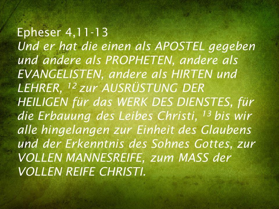 Epheser 4,11-13 Und er hat die einen als APOSTEL gegeben und andere als PROPHETEN, andere als EVANGELISTEN, andere als HIRTEN und LEHRER, 12 zur AUSRÜSTUNG DER HEILIGEN für das WERK DES DIENSTES, für die Erbauung des Leibes Christi, 13 bis wir alle hingelangen zur Einheit des Glaubens und der Erkenntnis des Sohnes Gottes, zur VOLLEN MANNESREIFE, zum MASS der VOLLEN REIFE CHRISTI.