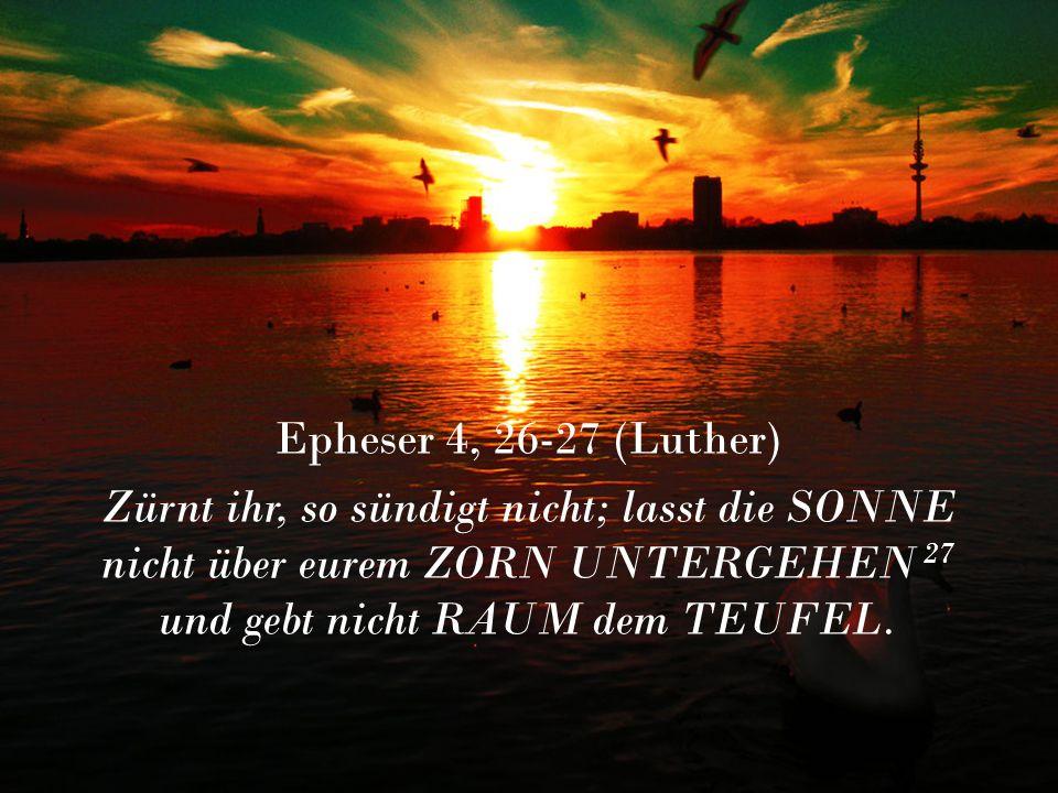 Epheser 4, 26-27 (Luther) Zürnt ihr, so sündigt nicht; lasst die SONNE nicht über eurem ZORN UNTERGEHEN 27 und gebt nicht RAUM dem TEUFEL.