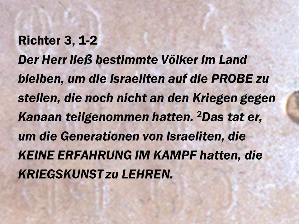 Richter 3, 1-2 Der Herr ließ bestimmte Völker im Land. bleiben, um die Israeliten auf die PROBE zu.