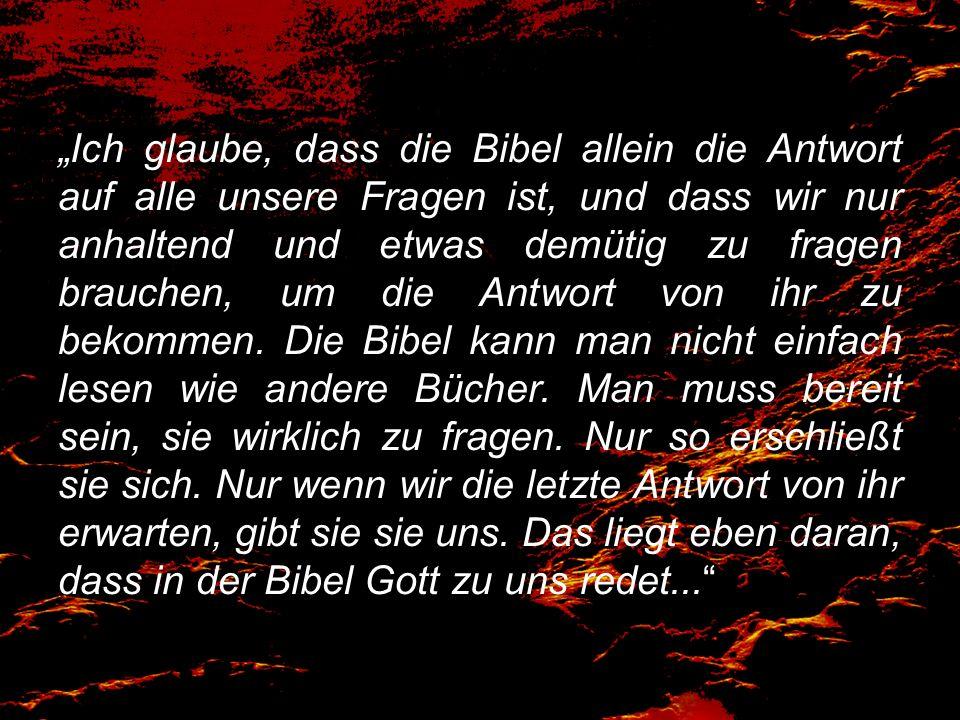 """""""Ich glaube, dass die Bibel allein die Antwort auf alle unsere Fragen ist, und dass wir nur anhaltend und etwas demütig zu fragen brauchen, um die Antwort von ihr zu bekommen."""