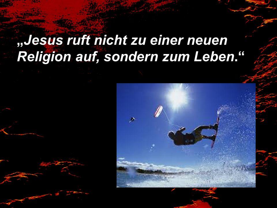 """""""Jesus ruft nicht zu einer neuen Religion auf, sondern zum Leben."""