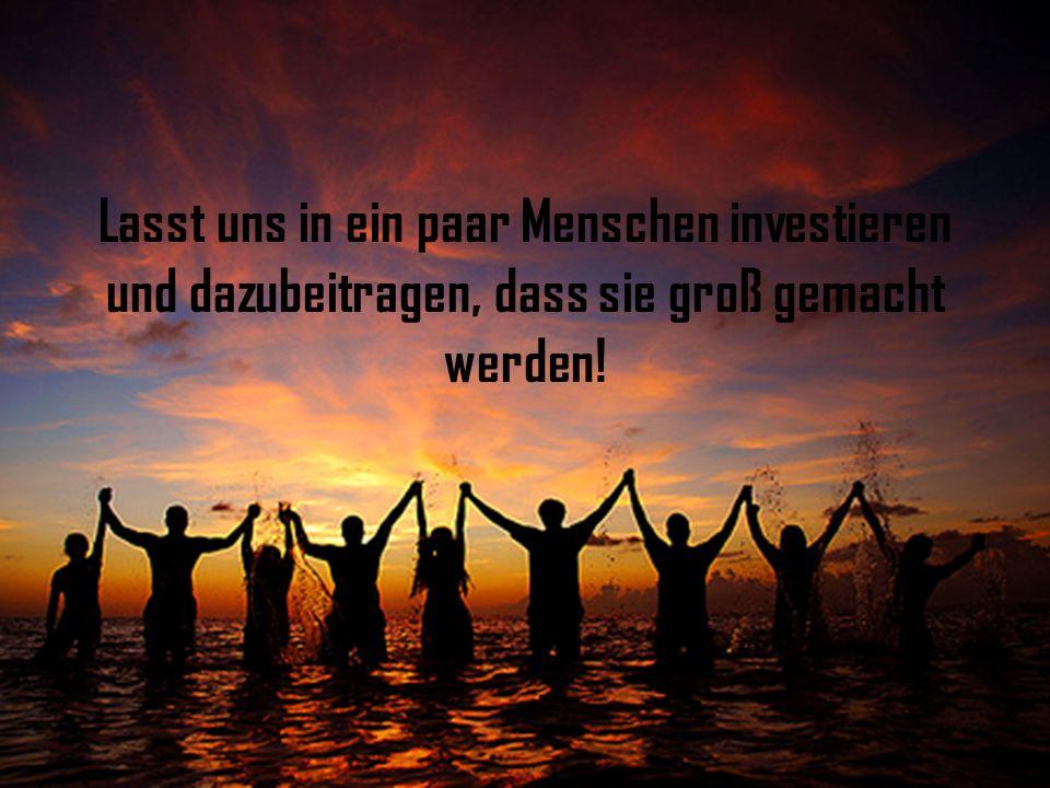 Lasst uns in ein paar Menschen investieren und dazubeitragen, dass sie groß gemacht werden!