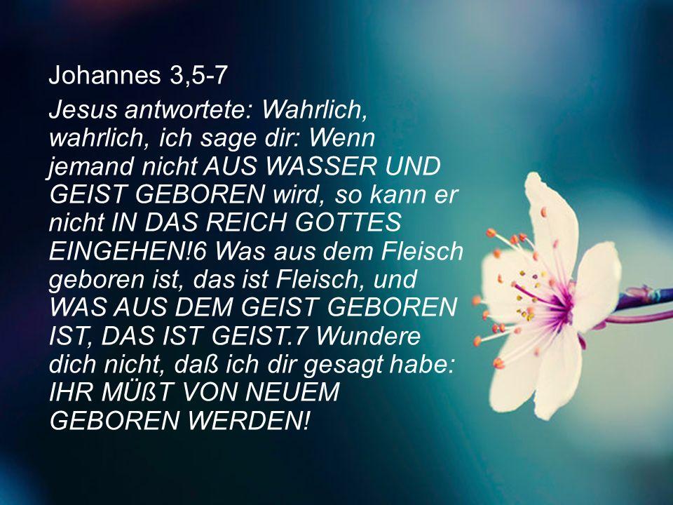 Johannes 3,5-7 Jesus antwortete: Wahrlich, wahrlich, ich sage dir: Wenn jemand nicht aus Wasser und Geist geboren wird, so kann er nicht in das Reich Gottes eingehen!6 Was aus dem Fleisch geboren ist, das ist Fleisch, und was aus dem Geist geboren ist, das ist Geist.7 Wundere dich nicht, daß ich dir gesagt habe: Ihr müßt von neuem geboren werden!