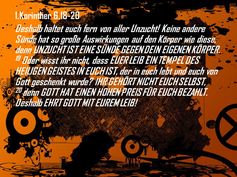 1. Korinther 6,18-20 Deshalb haltet euch fern von aller Unzucht