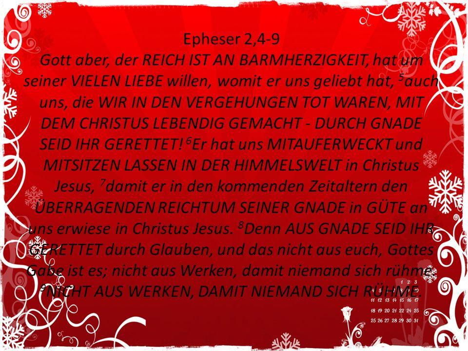 Epheser 2,4-9 Gott aber, der REICH IST AN BARMHERZIGKEIT, hat um seiner VIELEN LIEBE willen, womit er uns geliebt hat, 5auch uns, die WIR IN DEN VERGEHUNGEN TOT WAREN, MIT DEM CHRISTUS LEBENDIG GEMACHT - DURCH GNADE SEID IHR GERETTET.