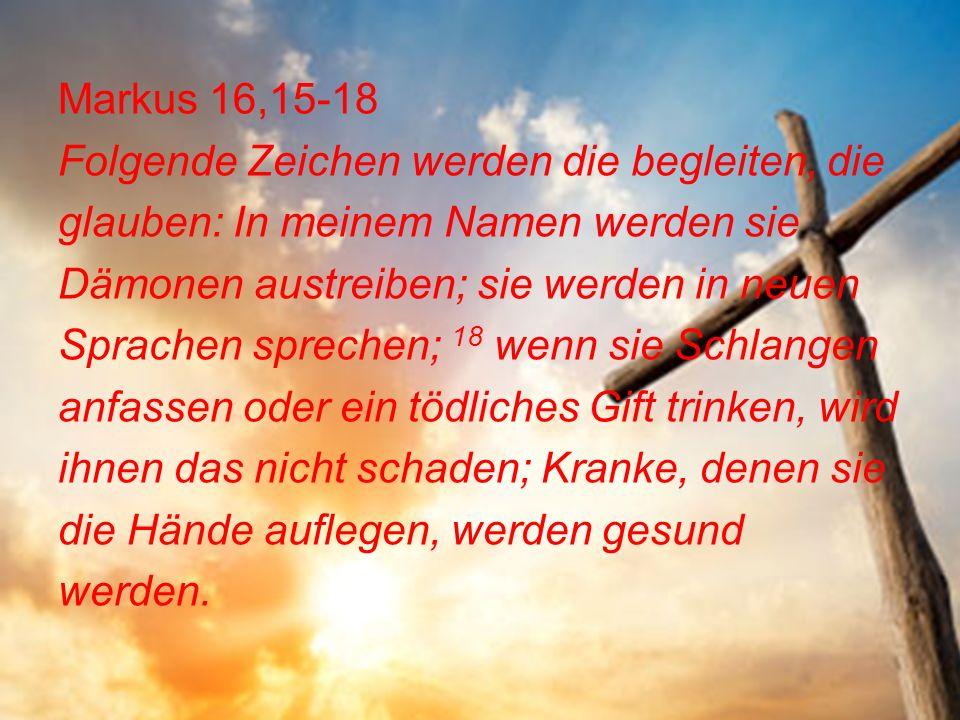 Markus 16,15-18 Folgende Zeichen werden die begleiten, die glauben: In meinem Namen werden sie Dämonen austreiben; sie werden in neuen Sprachen sprechen; 18 wenn sie Schlangen anfassen oder ein tödliches Gift trinken, wird ihnen das nicht schaden; Kranke, denen sie die Hände auflegen, werden gesund werden.
