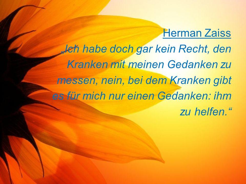 """Herman Zaiss """"Ich habe doch gar kein Recht, den Kranken mit meinen Gedanken zu messen, nein, bei dem Kranken gibt es für mich nur einen Gedanken: ihm zu helfen."""