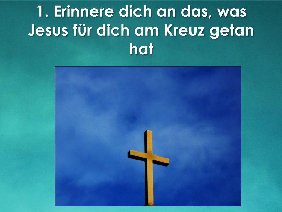 1. Erinnere dich an das, was Jesus für dich am Kreuz getan hat