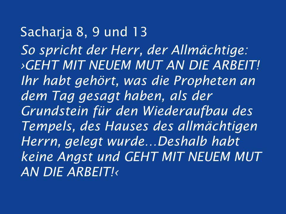 Sacharja 8, 9 und 13 So spricht der Herr, der Allmächtige: ›GEHT MIT NEUEM MUT AN DIE ARBEIT.