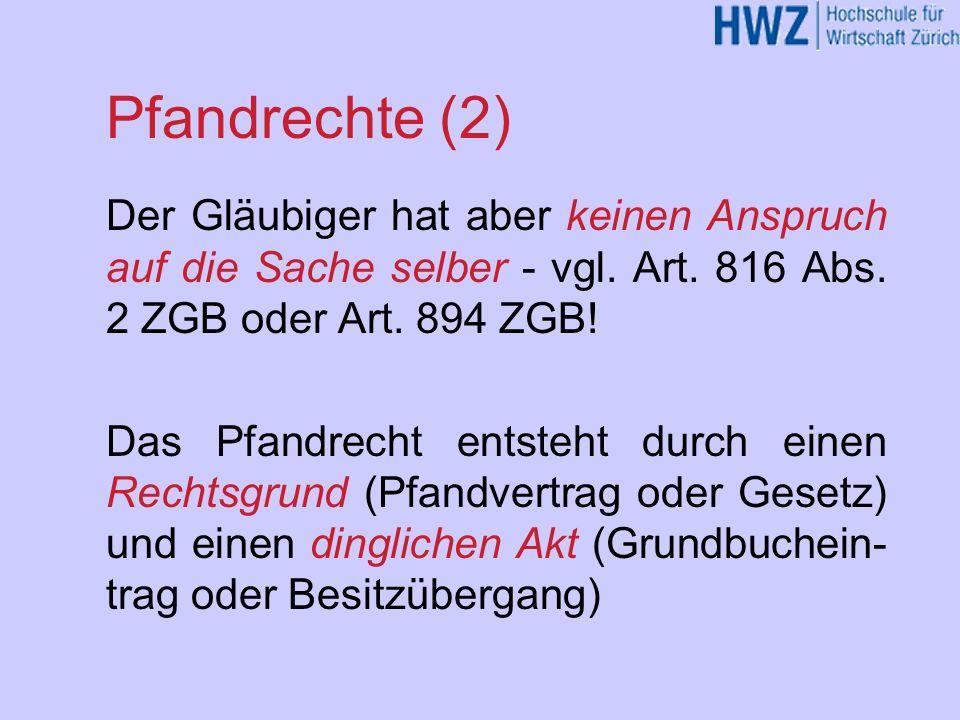 Pfandrechte (2) Der Gläubiger hat aber keinen Anspruch auf die Sache selber - vgl. Art. 816 Abs. 2 ZGB oder Art. 894 ZGB!