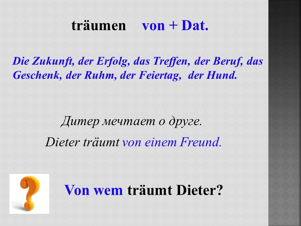 träumen von + Dat. Von wem träumt Dieter Дитер мечтает о друге.