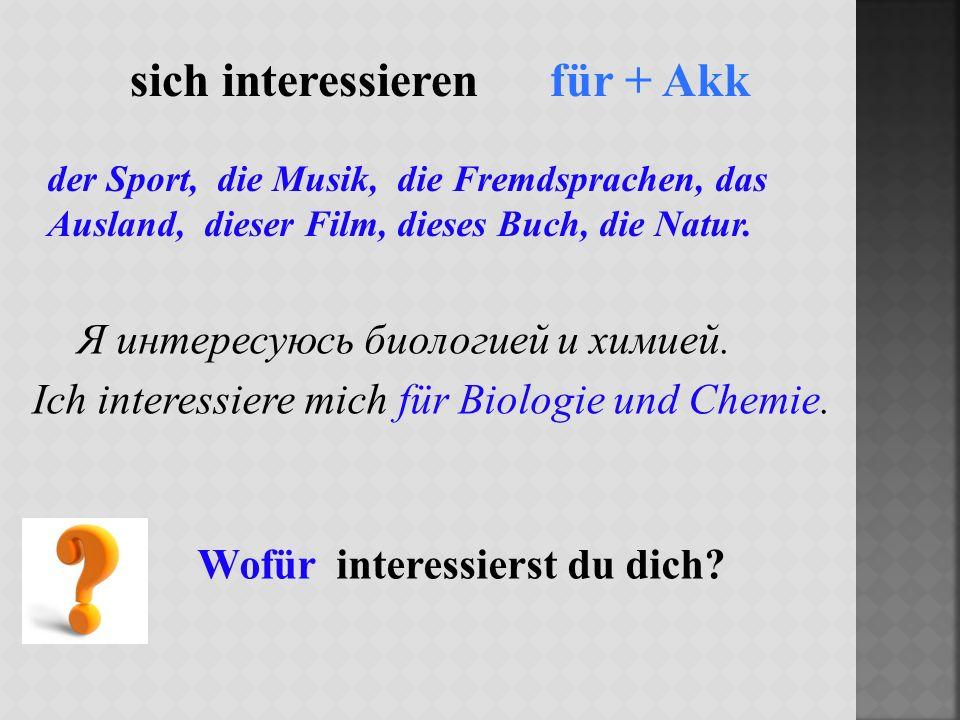 sich interessieren für + Akk Я интересуюсь биологией и химией.