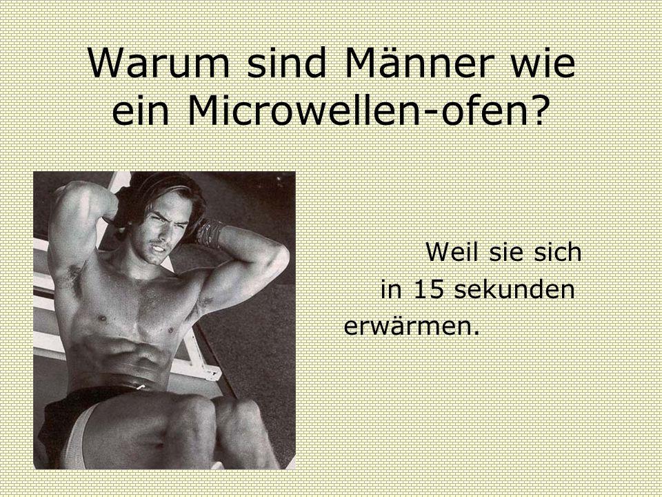 Warum sind Männer wie ein Microwellen-ofen