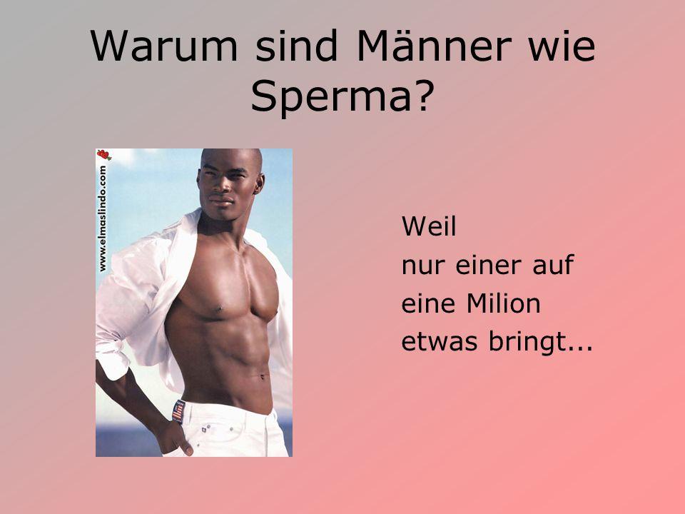 Warum sind Männer wie Sperma
