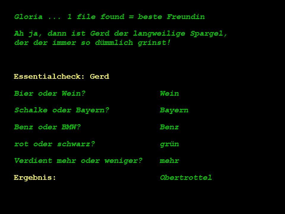Gloria ... 1 file found = beste Freundin. Ah ja, dann ist Gerd der langweilige Spargel, der der immer so dümmlich grinst!