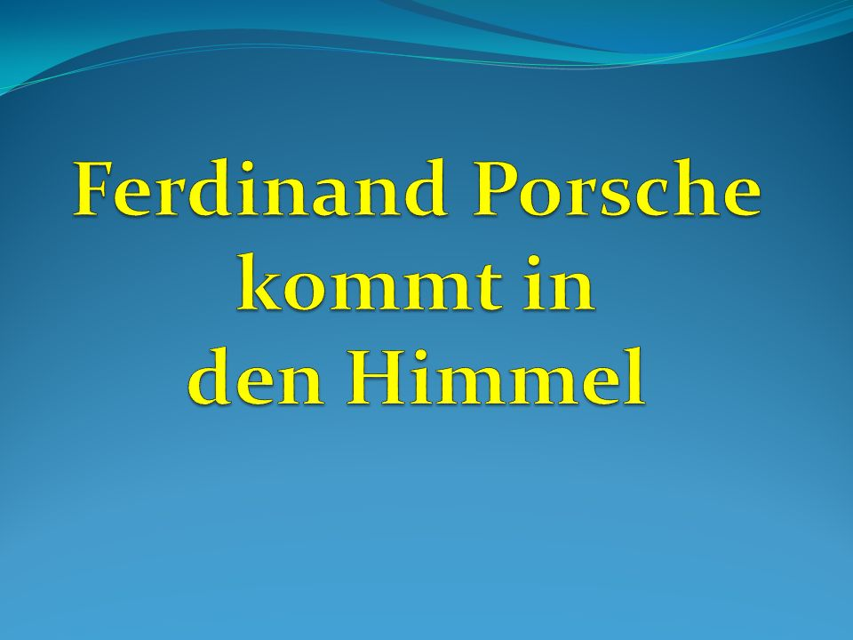 Ferdinand Porsche kommt in den Himmel