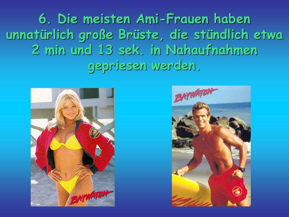 6. Die meisten Ami-Frauen haben unnatürlich große Brüste, die stündlich etwa 2 min und 13 sek.