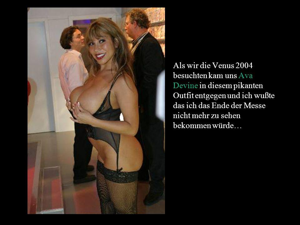 Als wir die Venus 2004 besuchten kam uns Ava Devine in diesem pikanten Outfit entgegen und ich wußte das ich das Ende der Messe nicht mehr zu sehen bekommen würde…